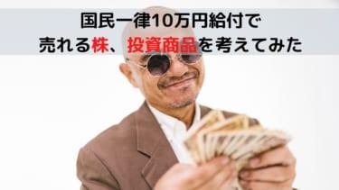 国民一律10万円給付で売れる 株、投資商品を考えてみた