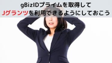 gBizIDプライムを取得して Jグランツを利用できるようにしておこう1