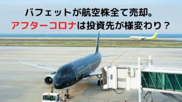 バフェットが航空株全て売却。 アフターコロナは投資先が様変わり?