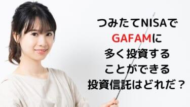 つみたてNISAで GAFAMに 多く投資することができる 投資信託はどれだ?