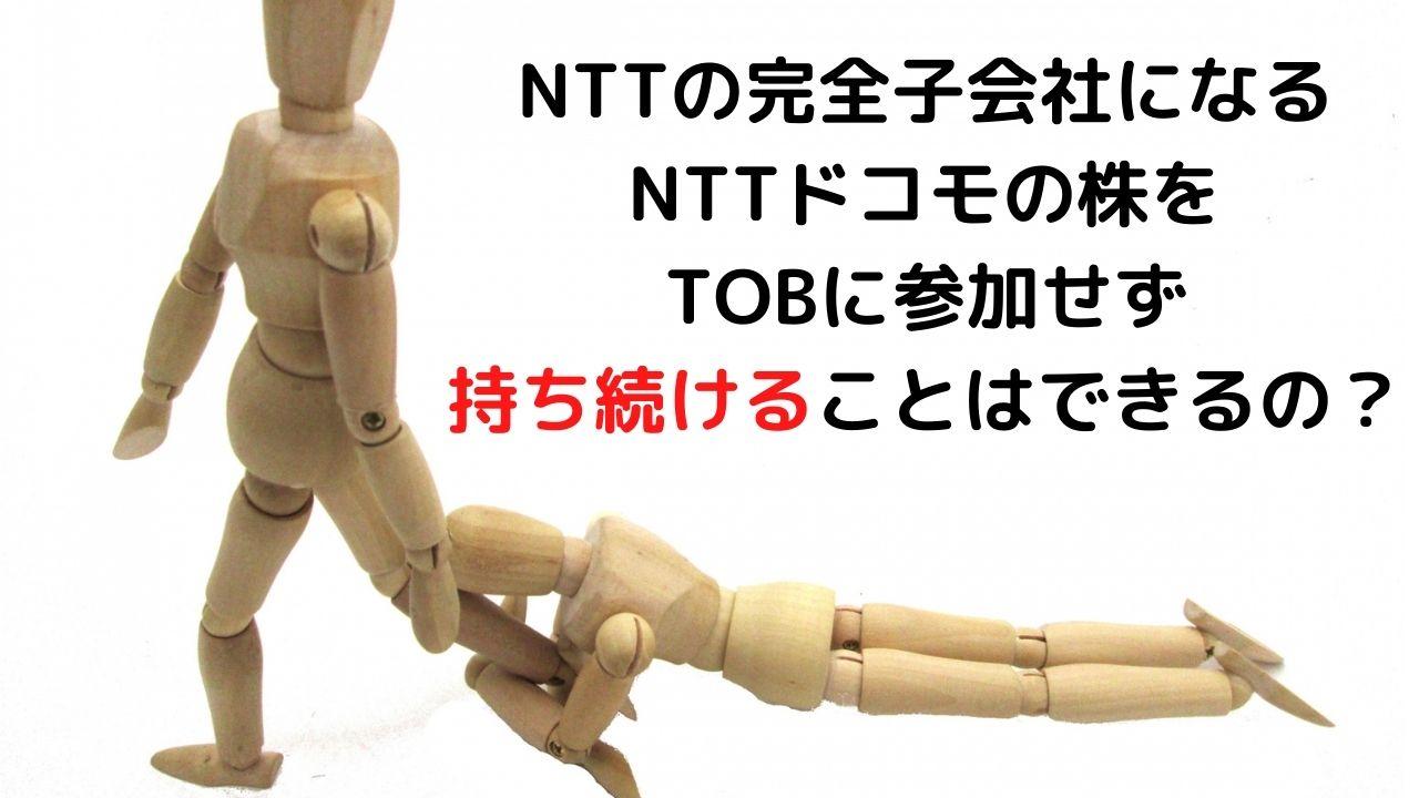 NTTの完全子会社になるNTTドコモの株をTOBに参加せず持ち続けることはできるの?