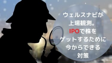 ウェルスナビが上場観測。 IPOで株をゲットするために 今からできる対策は?
