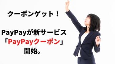クーポンゲット!! PayPayが新サービス 「PayPayクーポン」開始。お
