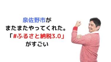 泉佐野市が またまたやってくれた。 「#ふるさと納税3.0」 がすごい