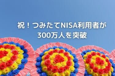 祝!つみたてNISA利用者が 300万人を突破